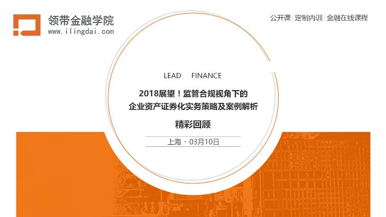 课程回顾 | L151上海站 — 2018展望!监管合规视角下的企业资产证券化实务策略及案例解析